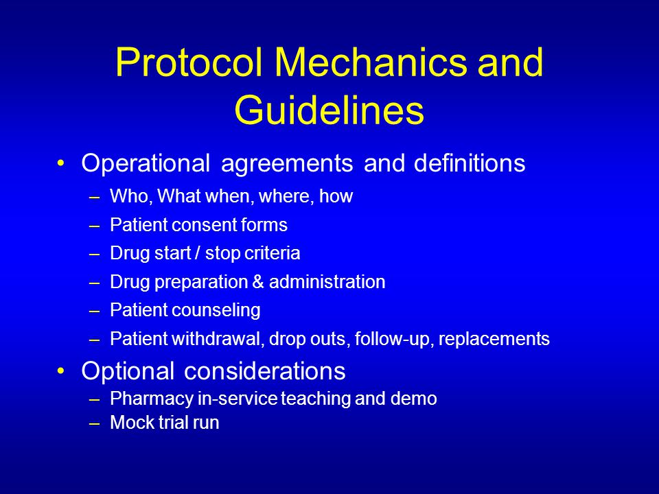 Protocol Mechanics and Guidelines Operational agreements and definitions –Who, What when, where, how –Patient consent forms –Drug start / stop criteria –Drug preparation & administration –Patient counseling –Patient withdrawal, drop outs, follow-up, replacements Optional considerations –Pharmacy in-service teaching and demo –Mock trial run