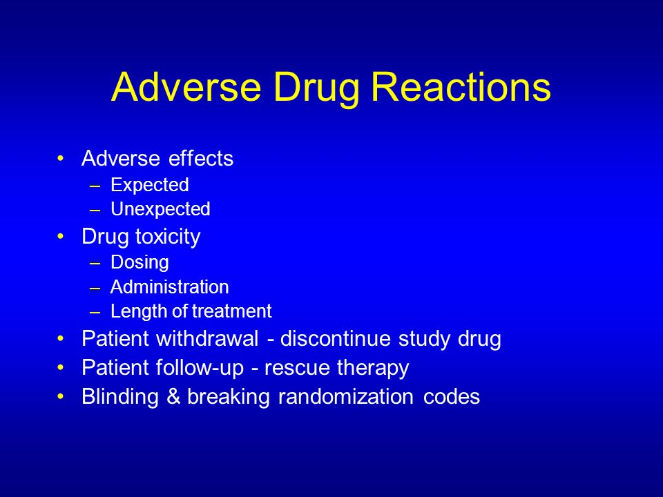 Adverse Drug Reactions Adverse effects –Expected –Unexpected Drug toxicity –Dosing –Administration –Length of treatment Patient withdrawal - discontinue study drug Patient follow-up - rescue therapy Blinding & breaking randomization codes