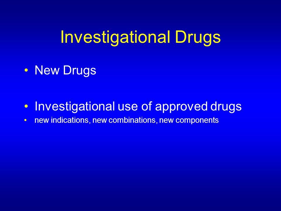 Investigational Drugs New Drugs Investigational use of approved drugs new indications, new combinations, new components