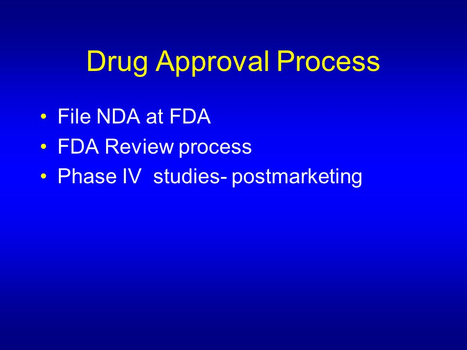 Drug Approval Process File NDA at FDA FDA Review process Phase IV studies- postmarketing