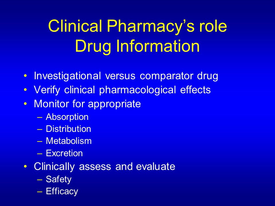 Clinical Pharmacy's role Drug Information Investigational versus comparator drug Verify clinical pharmacological effects Monitor for appropriate –Absorption –Distribution –Metabolism –Excretion Clinically assess and evaluate –Safety –Efficacy