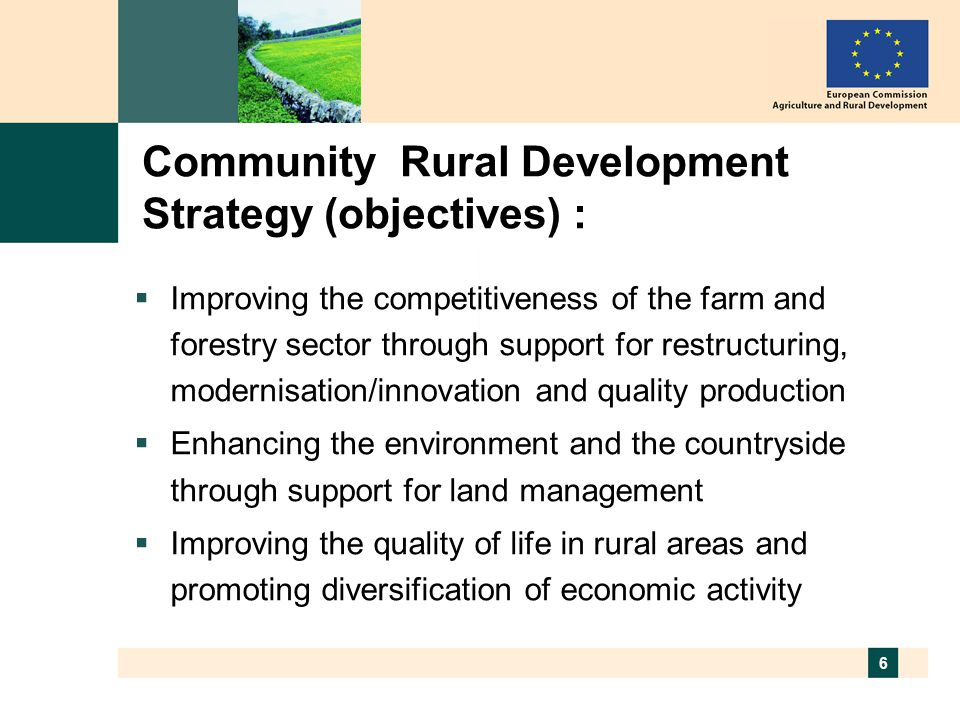 6 Community Rural Development Strategy (objectives) :  Improving the competitiveness of the farm and forestry sector through support for restructuring, modernisation/innovation and quality production  Enhancing the environment and the countryside through support for land management  Improving the quality of life in rural areas and promoting diversification of economic activity