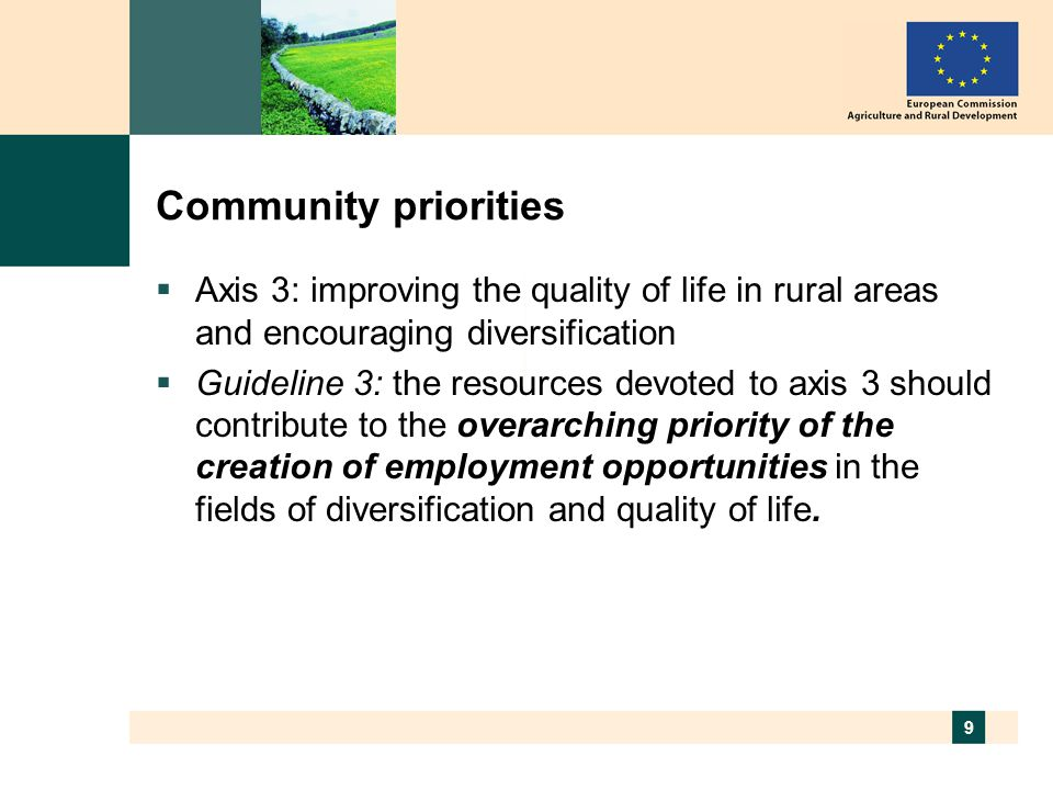 9 Community priorities  Axis 3: improving the quality of life in rural areas and encouraging diversification  Guideline 3: the resources devoted to axis 3 should contribute to the overarching priority of the creation of employment opportunities in the fields of diversification and quality of life.