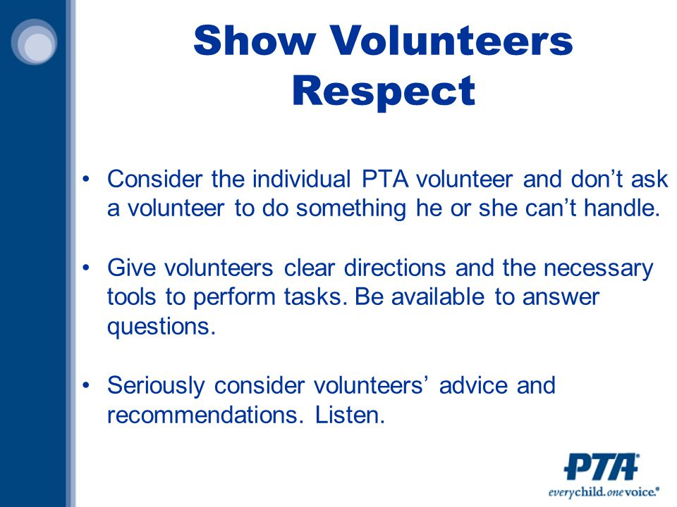 Show Volunteers Respect Consider the individual PTA volunteer and don't ask a volunteer to do something he or she can't handle.