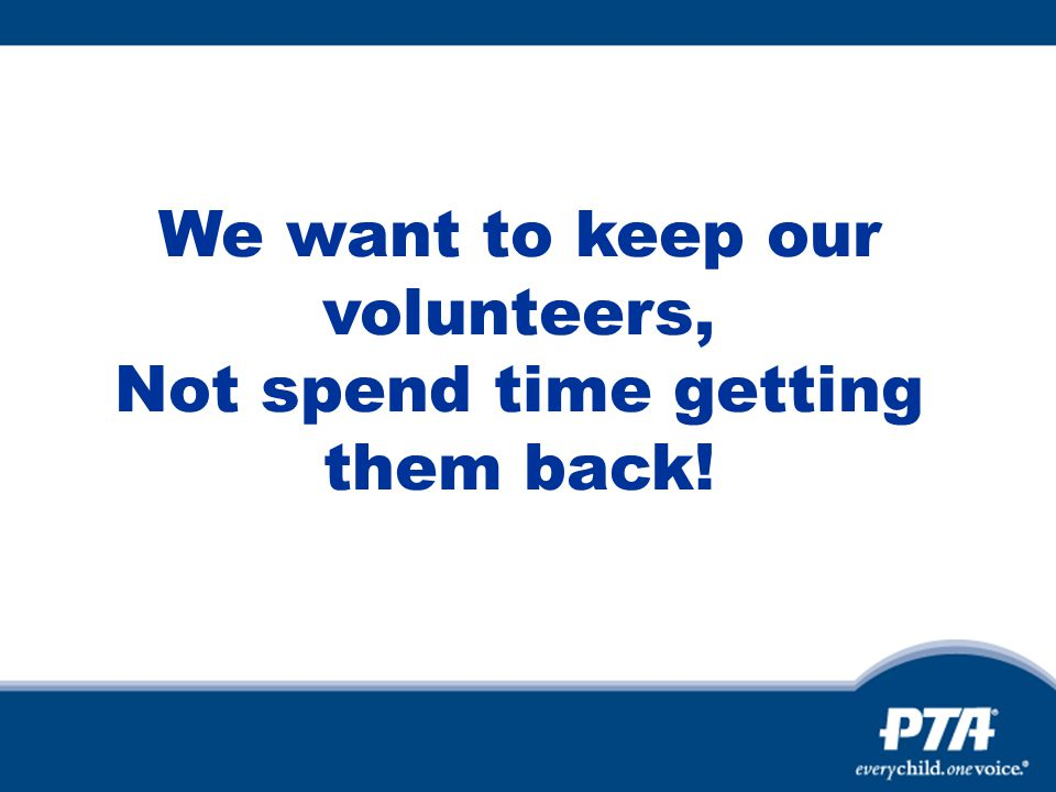 We want to keep our volunteers, Not spend time getting them back!