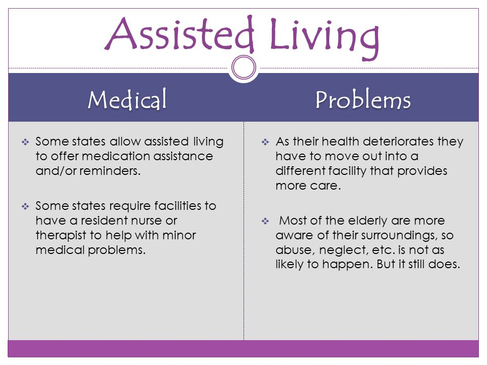 Medical Problems  Some states allow assisted living to offer medication assistance and/or reminders.