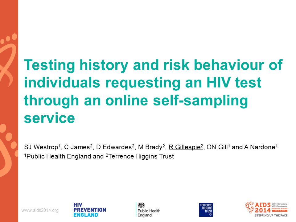 Testing history and risk behaviour of individuals requesting an HIV test through an online self-sampling service SJ Westrop 1, C James 2, D Edwardes 2, M Brady 2, R Gillespie 2, ON Gill 1 and A Nardone 1 1 Public Health England and 2 Terrence Higgins Trust