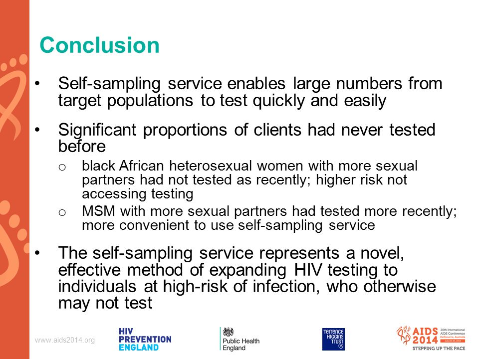Conclusion Self-sampling service enables large numbers from target populations to test quickly and easily Significant proportions of clients had never tested before o black African heterosexual women with more sexual partners had not tested as recently; higher risk not accessing testing o MSM with more sexual partners had tested more recently; more convenient to use self-sampling service The self-sampling service represents a novel, effective method of expanding HIV testing to individuals at high-risk of infection, who otherwise may not test