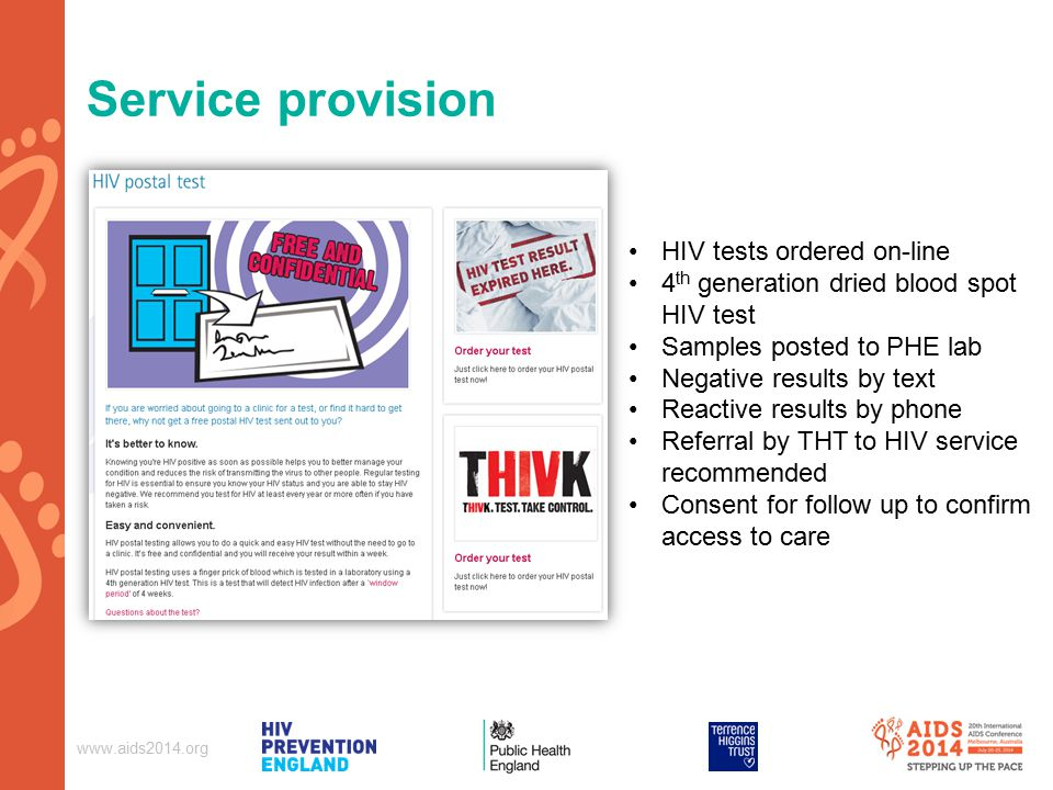 Service provision HIV tests ordered on-line 4 th generation dried blood spot HIV test Samples posted to PHE lab Negative results by text Reactive results by phone Referral by THT to HIV service recommended Consent for follow up to confirm access to care