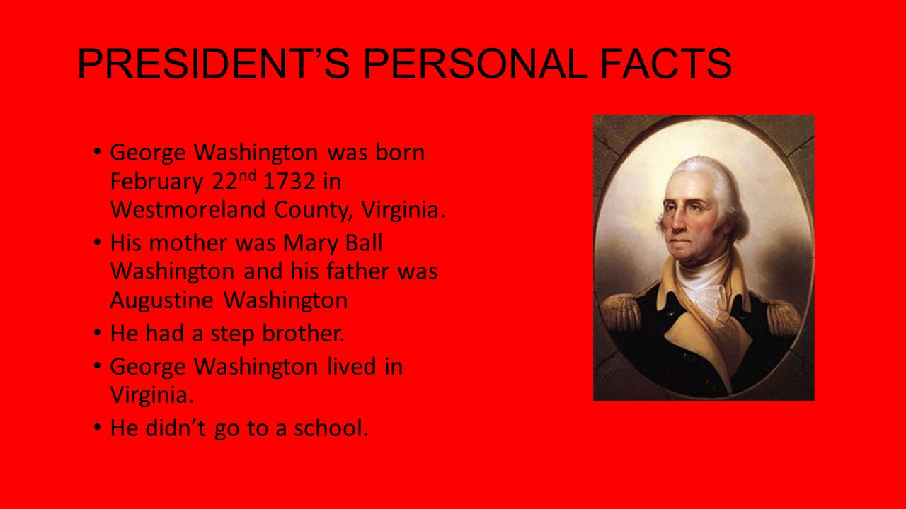 PRESIDENTS PERSONAL FACTS George Washington Was Born February 22 Nd 1732 In Westmoreland County Virginia