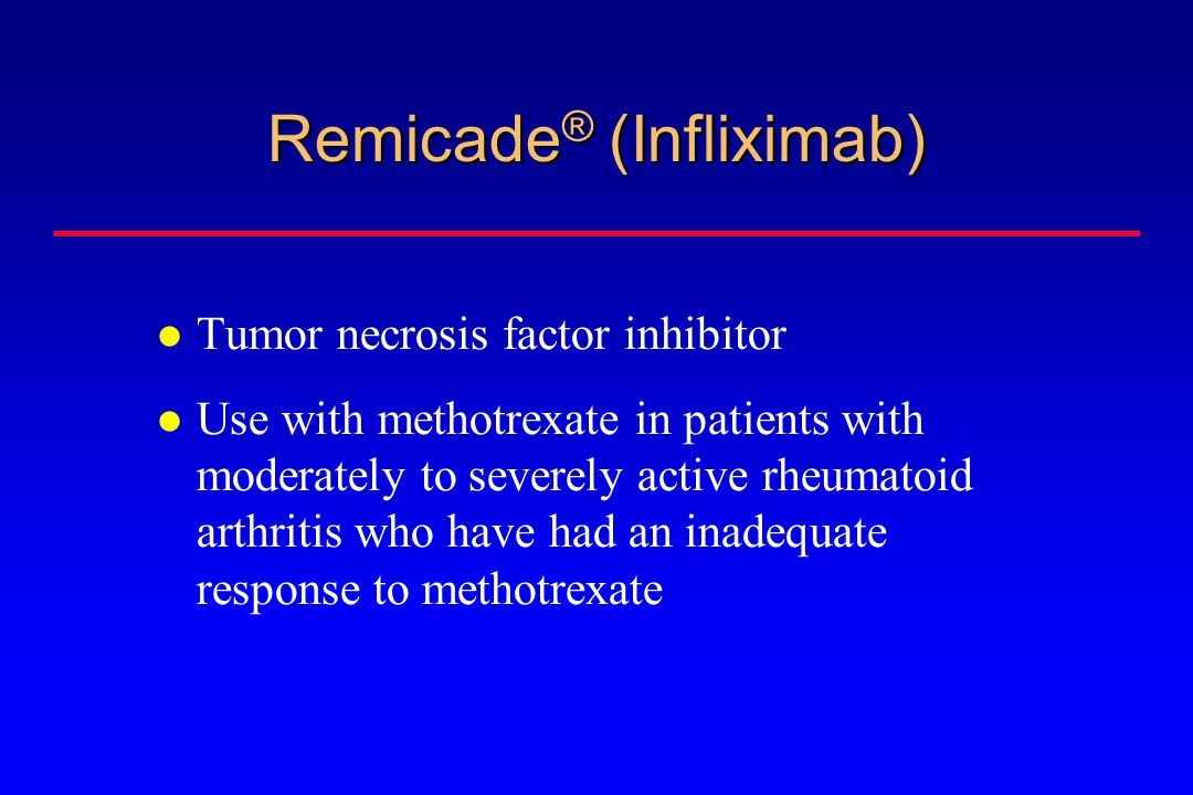 Remicade ® (Infliximab) Tumor necrosis factor inhibitor Use with methotrexate in patients with moderately to severely active rheumatoid arthritis who have had an inadequate response to methotrexate