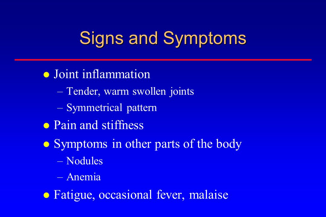 Signs and Symptoms Joint inflammation –Tender, warm swollen joints –Symmetrical pattern Pain and stiffness Symptoms in other parts of the body –Nodules –Anemia Fatigue, occasional fever, malaise