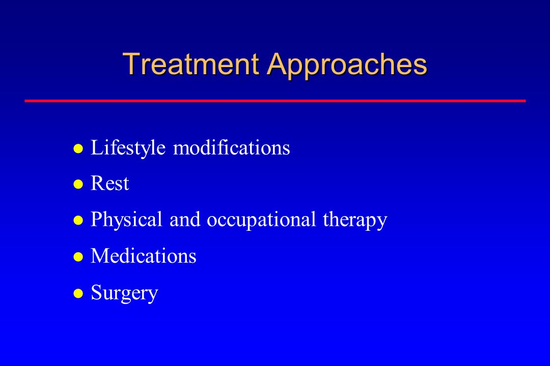 Treatment Approaches Lifestyle modifications Rest Physical and occupational therapy Medications Surgery