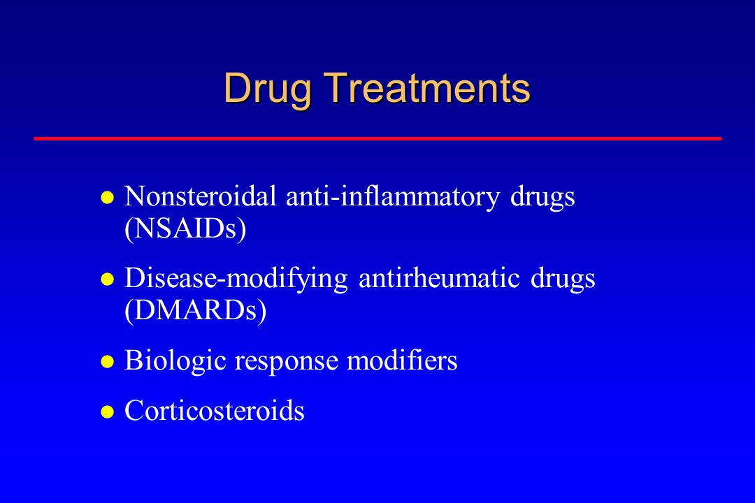 Drug Treatments Nonsteroidal anti-inflammatory drugs (NSAIDs) Disease-modifying antirheumatic drugs (DMARDs) Biologic response modifiers Corticosteroids