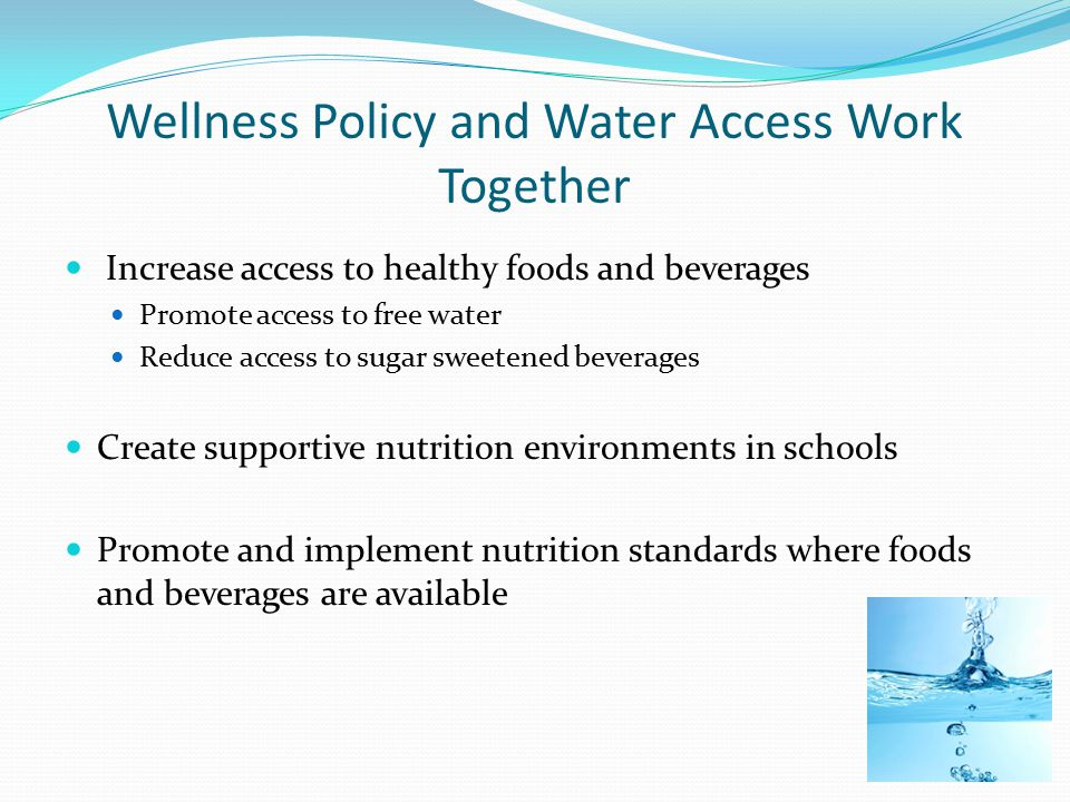 Wellness Policy and Water Access Work Together Increase access to healthy foods and beverages Promote access to free water Reduce access to sugar sweetened beverages Create supportive nutrition environments in schools Promote and implement nutrition standards where foods and beverages are available