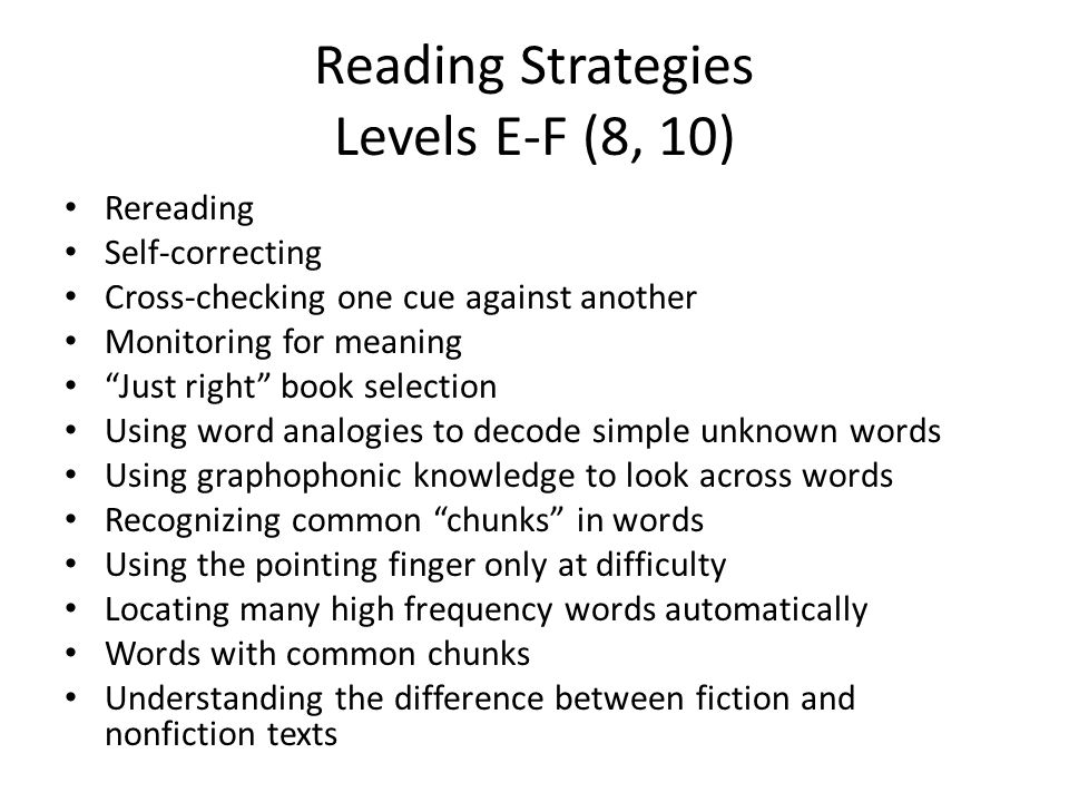 Reading Strategies Levels E-F (8, 10) Rereading Self-correcting Cross-checking one cue against another Monitoring for meaning Just right book selection Using word analogies to decode simple unknown words Using graphophonic knowledge to look across words Recognizing common chunks in words Using the pointing finger only at difficulty Locating many high frequency words automatically Words with common chunks Understanding the difference between fiction and nonfiction texts