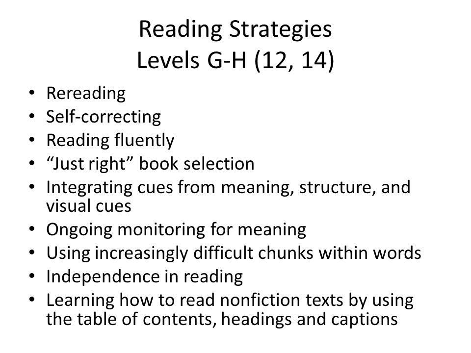 Reading Strategies Levels G-H (12, 14) Rereading Self-correcting Reading fluently Just right book selection Integrating cues from meaning, structure, and visual cues Ongoing monitoring for meaning Using increasingly difficult chunks within words Independence in reading Learning how to read nonfiction texts by using the table of contents, headings and captions