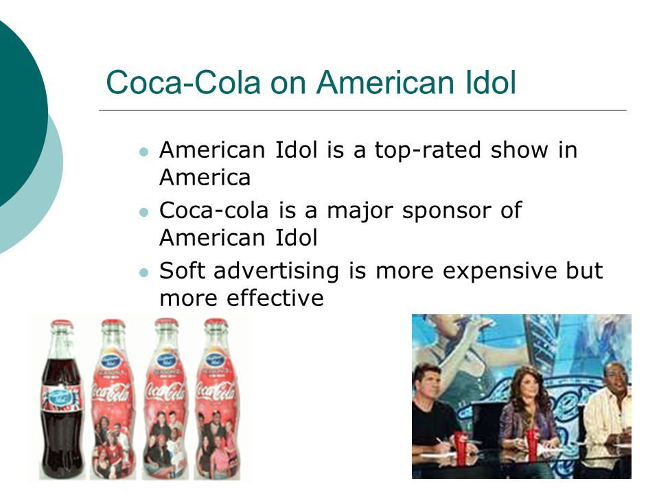 Coca-Cola on American Idol American Idol is a top-rated show in America Coca-cola is a major sponsor of American Idol Soft advertising is more expensive but more effective