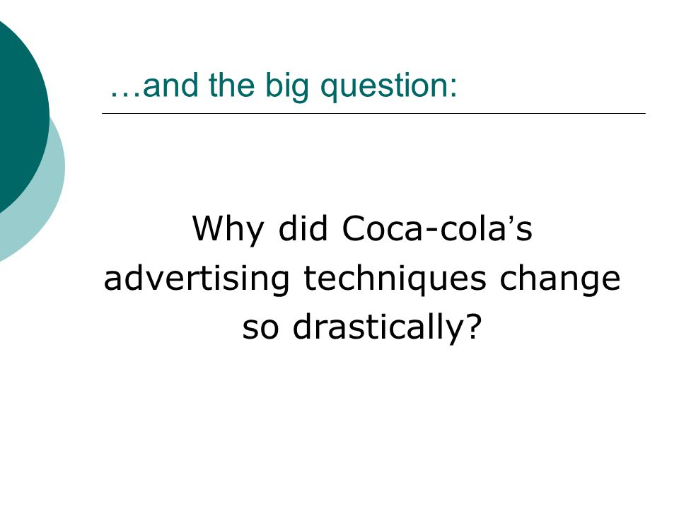 …and the big question: Why did Coca-cola ' s advertising techniques change so drastically