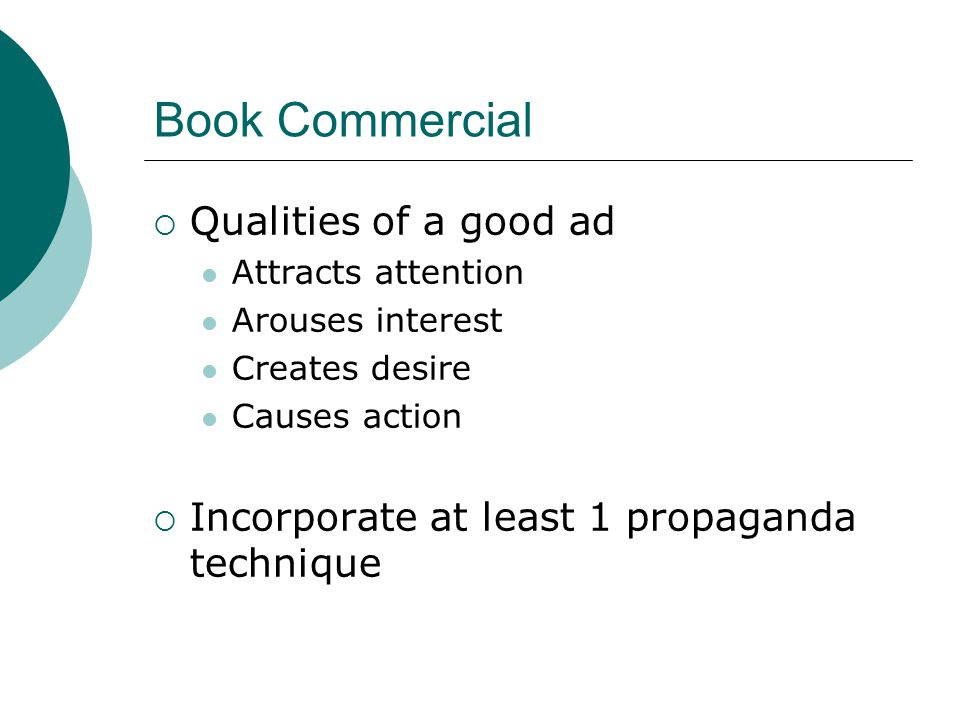 Book Commercial  Qualities of a good ad Attracts attention Arouses interest Creates desire Causes action  Incorporate at least 1 propaganda technique
