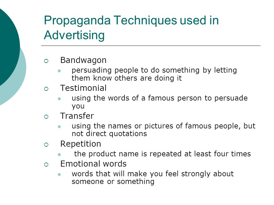 Propaganda Techniques used in Advertising  Bandwagon persuading people to do something by letting them know others are doing it  Testimonial using the words of a famous person to persuade you  Transfer using the names or pictures of famous people, but not direct quotations  Repetition the product name is repeated at least four times  Emotional words words that will make you feel strongly about someone or something