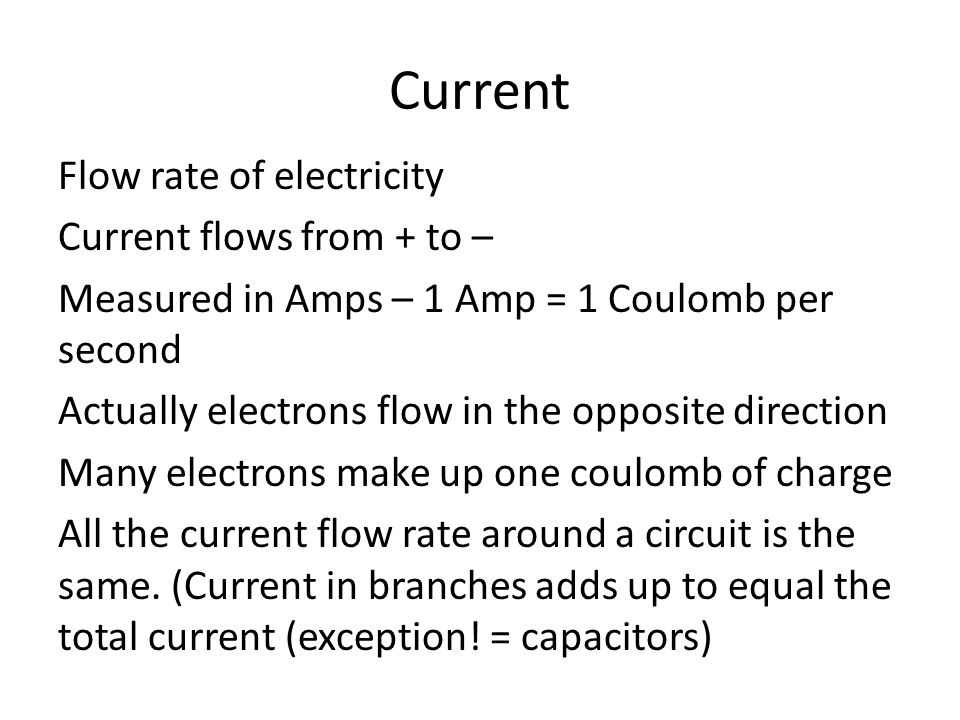 Current Flow rate of electricity Current flows from + to – Measured in Amps – 1 Amp = 1 Coulomb per second Actually electrons flow in the opposite direction Many electrons make up one coulomb of charge All the current flow rate around a circuit is the same.