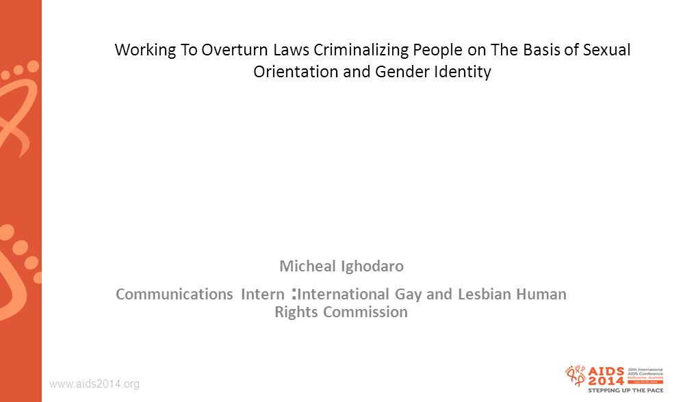 Working To Overturn Laws Criminalizing People on The Basis of Sexual Orientation and Gender Identity Micheal Ighodaro Communications Intern : International Gay and Lesbian Human Rights Commission