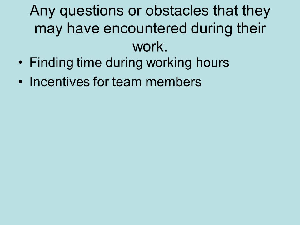 Any questions or obstacles that they may have encountered during their work.