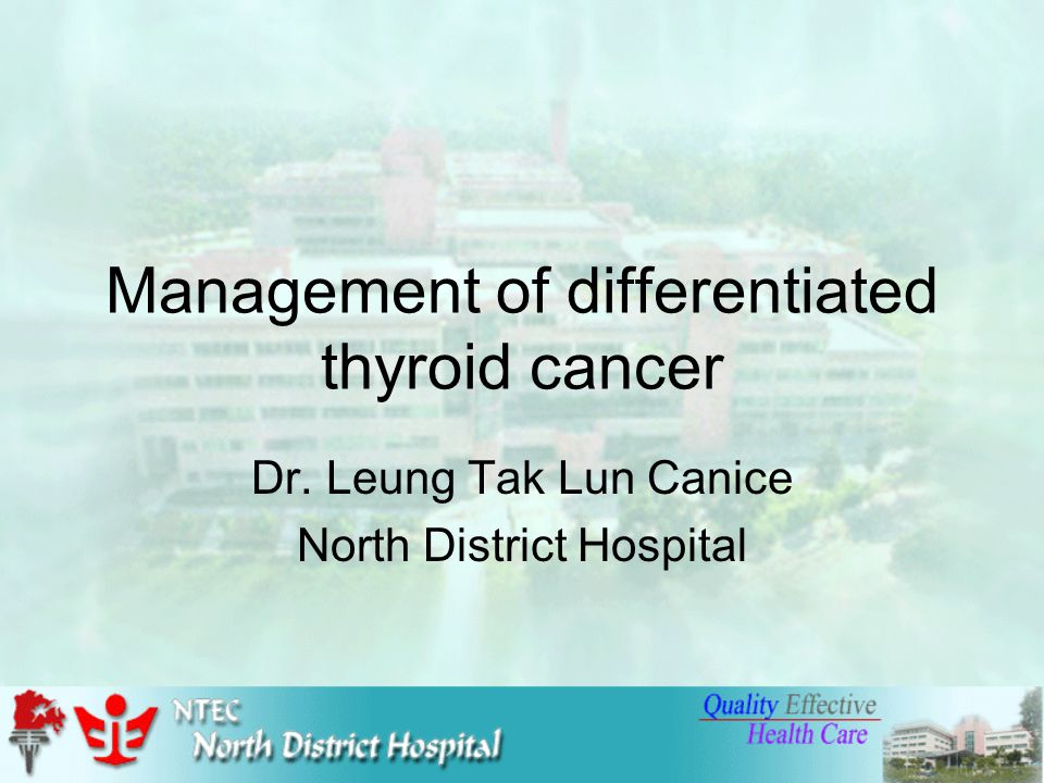 Management of differentiated thyroid cancer Dr. Leung Tak Lun Canice North District Hospital