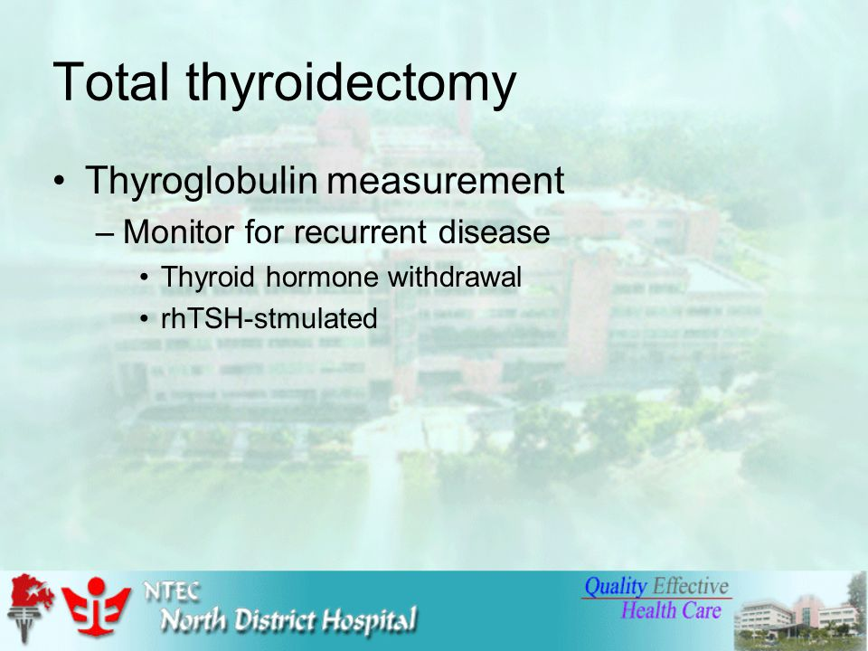 Total thyroidectomy Thyroglobulin measurement –Monitor for recurrent disease Thyroid hormone withdrawal rhTSH-stmulated