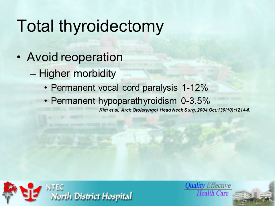 Total thyroidectomy Avoid reoperation –Higher morbidity Permanent vocal cord paralysis 1-12% Permanent hypoparathyroidism 0-3.5% Kim et al.