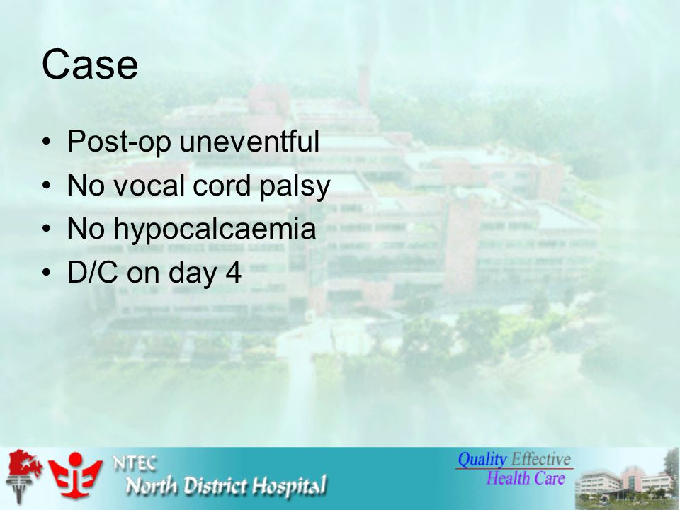 Case Post-op uneventful No vocal cord palsy No hypocalcaemia D/C on day 4