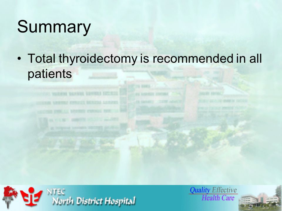 Summary Total thyroidectomy is recommended in all patients