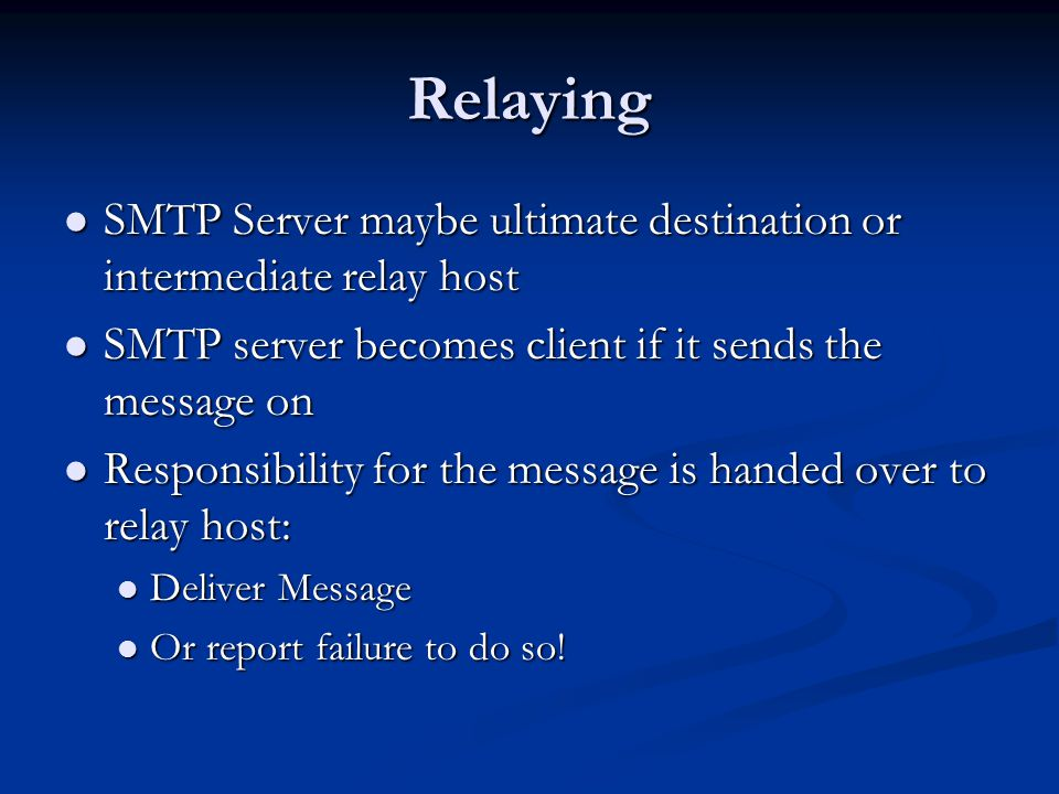 Relaying SMTP Server maybe ultimate destination or intermediate relay host SMTP Server maybe ultimate destination or intermediate relay host SMTP server becomes client if it sends the message on SMTP server becomes client if it sends the message on Responsibility for the message is handed over to relay host: Responsibility for the message is handed over to relay host: Deliver Message Deliver Message Or report failure to do so.
