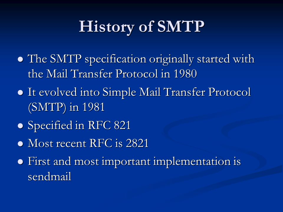 History of SMTP The SMTP specification originally started with the Mail Transfer Protocol in 1980 The SMTP specification originally started with the Mail Transfer Protocol in 1980 It evolved into Simple Mail Transfer Protocol (SMTP) in 1981 It evolved into Simple Mail Transfer Protocol (SMTP) in 1981 Specified in RFC 821 Specified in RFC 821 Most recent RFC is 2821 Most recent RFC is 2821 First and most important implementation is sendmail First and most important implementation is sendmail