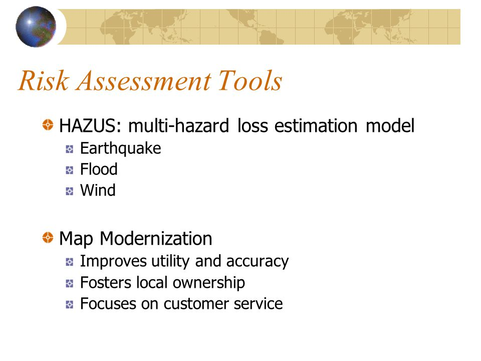 Risk Assessment Tools HAZUS: multi-hazard loss estimation model Earthquake Flood Wind Map Modernization Improves utility and accuracy Fosters local ownership Focuses on customer service