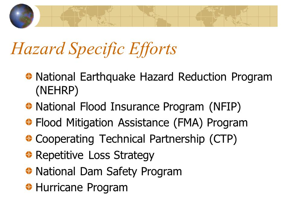 Hazard Specific Efforts National Earthquake Hazard Reduction Program (NEHRP) National Flood Insurance Program (NFIP) Flood Mitigation Assistance (FMA) Program Cooperating Technical Partnership (CTP) Repetitive Loss Strategy National Dam Safety Program Hurricane Program