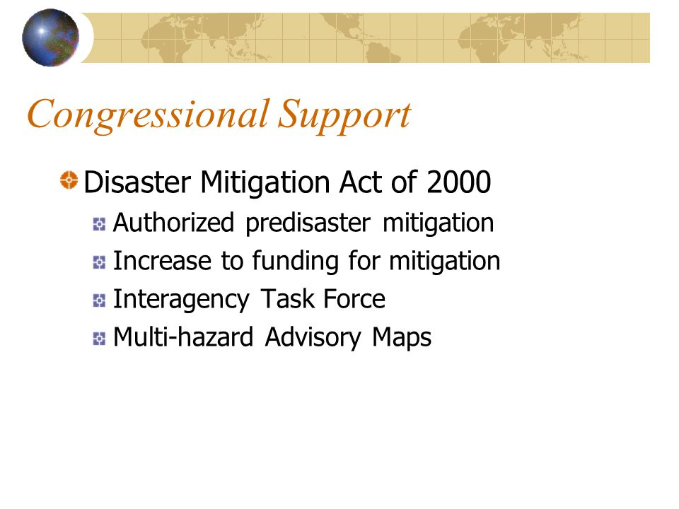 Congressional Support Disaster Mitigation Act of 2000 Authorized predisaster mitigation Increase to funding for mitigation Interagency Task Force Multi-hazard Advisory Maps