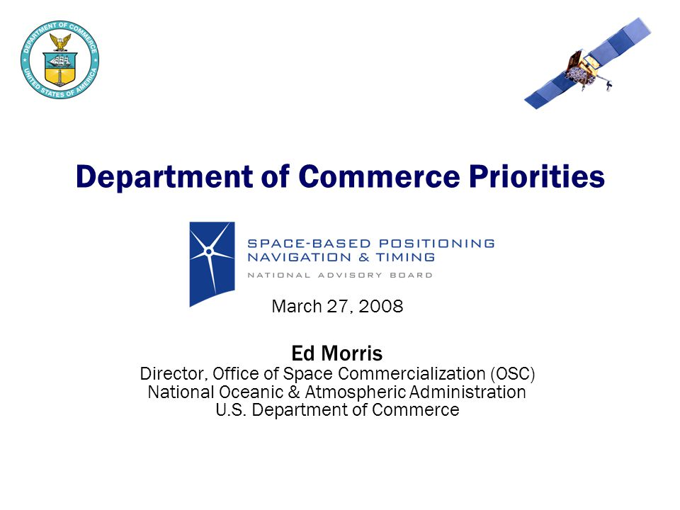 Department of Commerce Priorities March 27, 2008 Ed Morris Director, Office of Space Commercialization (OSC) National Oceanic & Atmospheric Administration U.S.