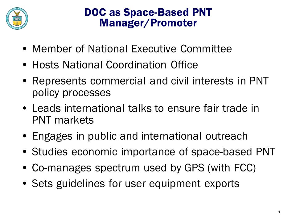 4 DOC as Space-Based PNT Manager/Promoter Member of National Executive Committee Hosts National Coordination Office Represents commercial and civil interests in PNT policy processes Leads international talks to ensure fair trade in PNT markets Engages in public and international outreach Studies economic importance of space-based PNT Co-manages spectrum used by GPS (with FCC) Sets guidelines for user equipment exports