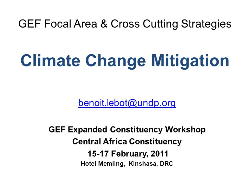 GEF Focal Area & Cross Cutting Strategies Climate Change Mitigation GEF Expanded Constituency Workshop Central Africa Constituency February, 2011 Hotel Memling, Kinshasa, DRC