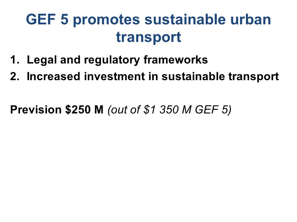GEF 5 promotes sustainable urban transport 1.Legal and regulatory frameworks 2.Increased investment in sustainable transport Prevision $250 M (out of $1 350 M GEF 5)