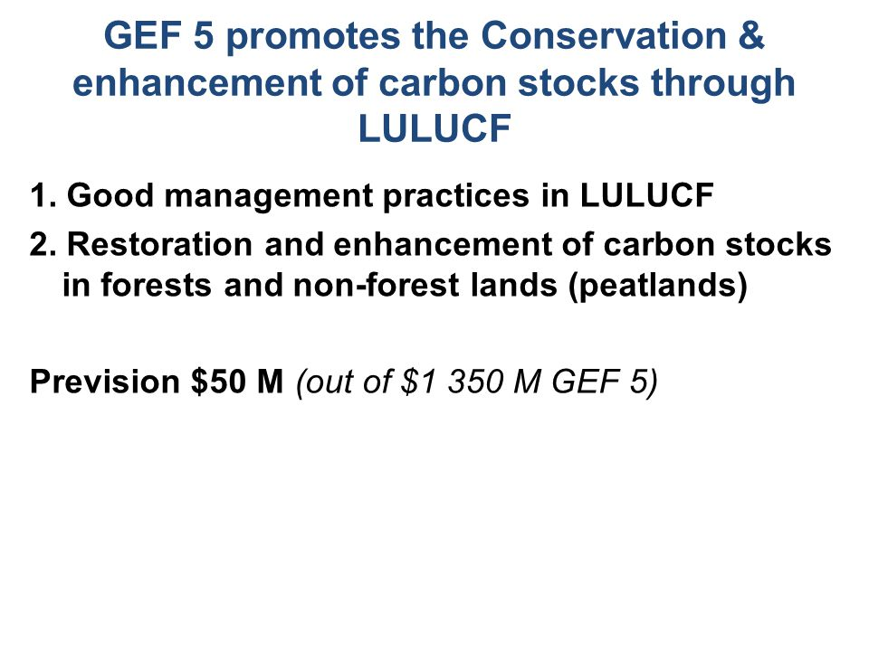 GEF 5 promotes the Conservation & enhancement of carbon stocks through LULUCF 1.