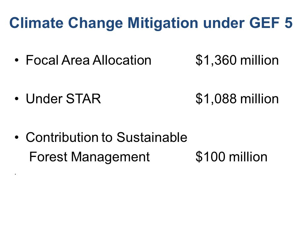 Climate Change Mitigation under GEF 5 Focal Area Allocation $1,360 million Under STAR$1,088 million Contribution to Sustainable Forest Management$100 million.
