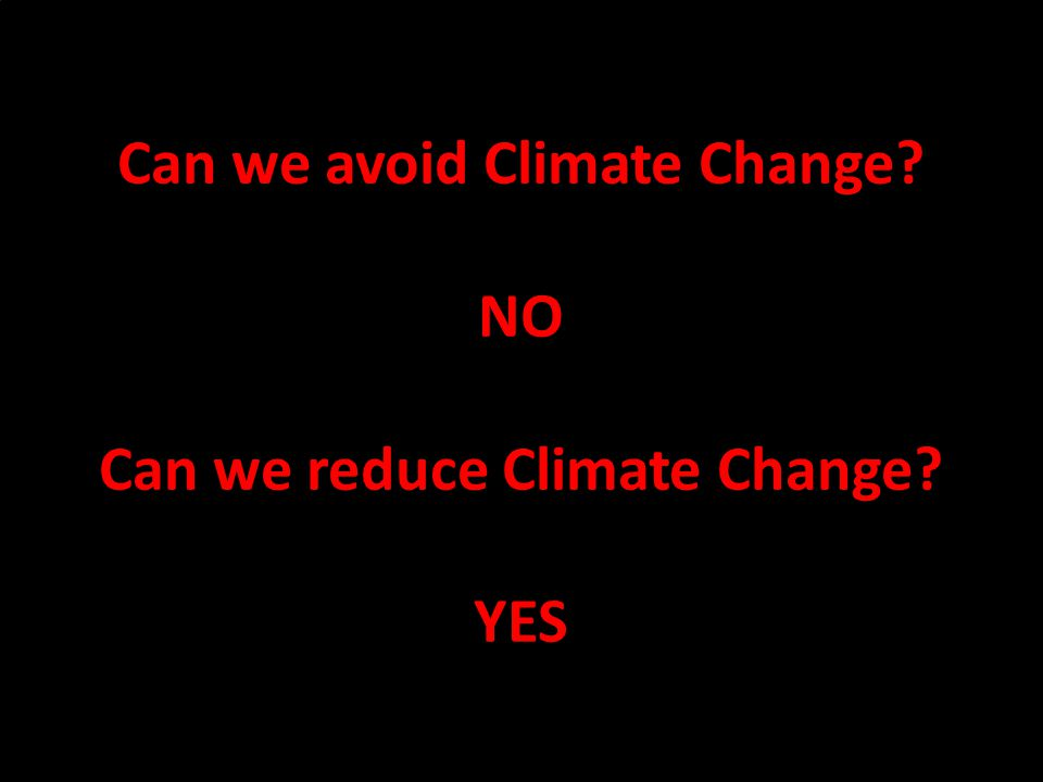 2 Can we avoid Climate Change NO Can we reduce Climate Change YES