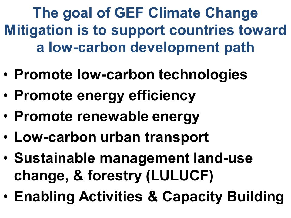 The goal of GEF Climate Change Mitigation is to support countries toward a low-carbon development path Promote low-carbon technologies Promote energy efficiency Promote renewable energy Low-carbon urban transport Sustainable management land-use change, & forestry (LULUCF) Enabling Activities & Capacity Building