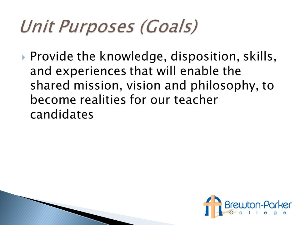  Provide the knowledge, disposition, skills, and experiences that will enable the shared mission, vision and philosophy, to become realities for our teacher candidates