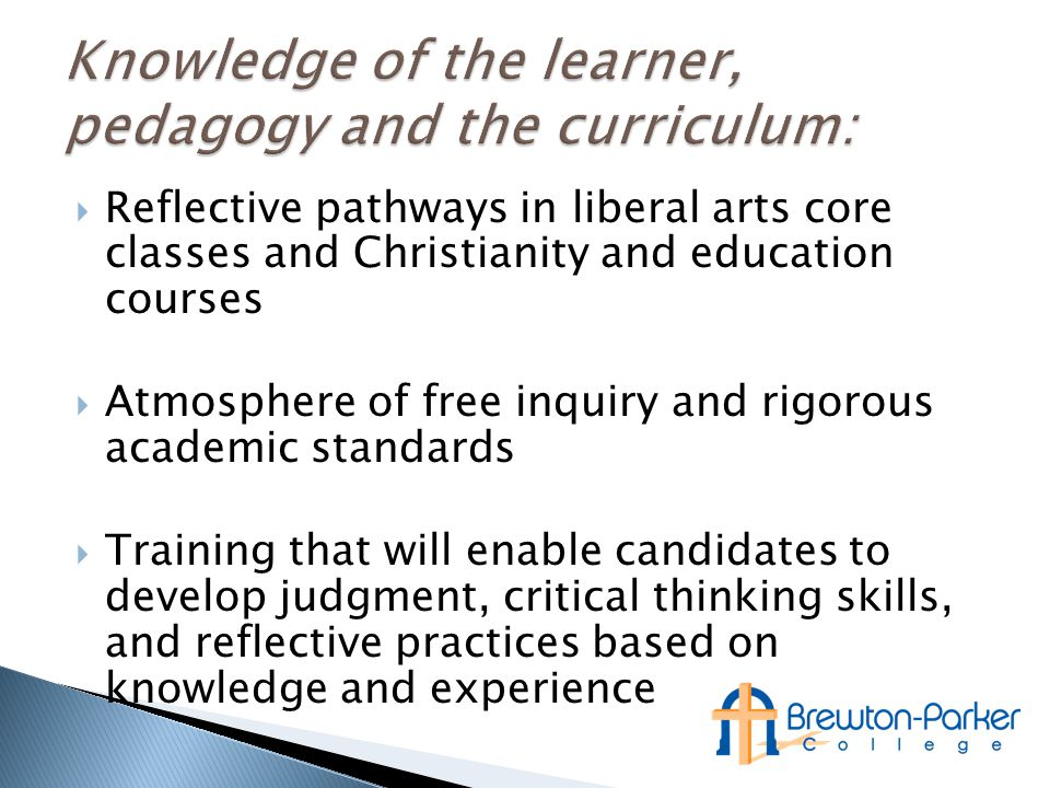  Reflective pathways in liberal arts core classes and Christianity and education courses  Atmosphere of free inquiry and rigorous academic standards  Training that will enable candidates to develop judgment, critical thinking skills, and reflective practices based on knowledge and experience
