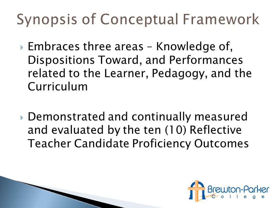  Embraces three areas – Knowledge of, Dispositions Toward, and Performances related to the Learner, Pedagogy, and the Curriculum  Demonstrated and continually measured and evaluated by the ten (10) Reflective Teacher Candidate Proficiency Outcomes